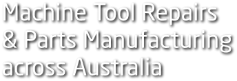Machine Tool Repairs & Parts Manufacturing across Australia
